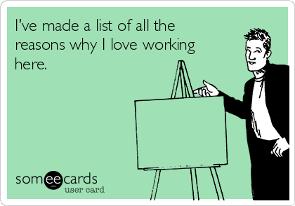 I've made a list of all the reasons why I love working here.
