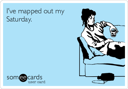 I've mapped out my Saturday.