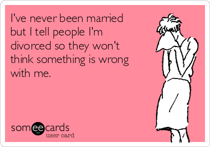 I've never been married but I tell people I'm divorced so they won't think something is wrong with me.