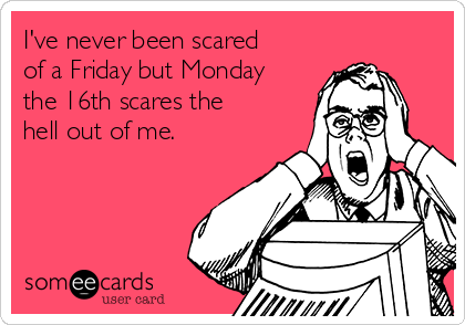 I've never been scared of a Friday but Monday the 16th scares the hell out of me.