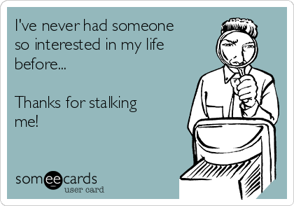 I've never had someone so interested in my life before...  Thanks for stalking me!