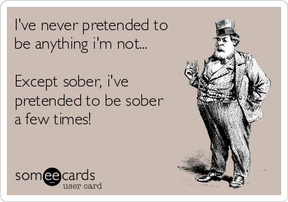 I've never pretended to be anything i'm not...  Except sober, i've pretended to be sober a few times!
