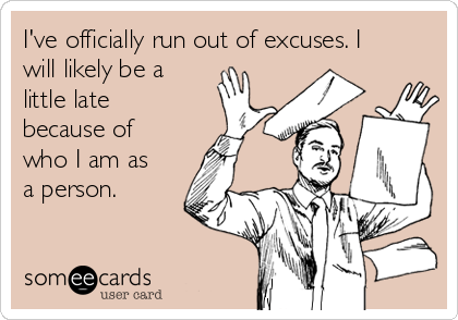 I've officially run out of excuses. I will likely be a little late because of who I am as a person.