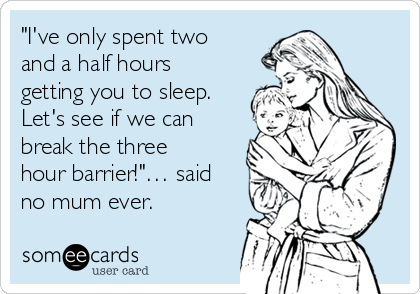 """I've only spent two and a half hours getting you to sleep. Let's see if we can break the three hour barrier!""… said no mum ever."