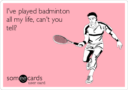 I've played badminton all my life, can't you tell?