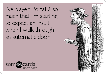 I've played Portal 2 so much that I'm starting to expect an insult when I walk through an automatic door.