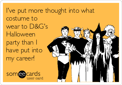I've put more thought into what costume to wear to D&G's  Halloween party than I have put into my career!