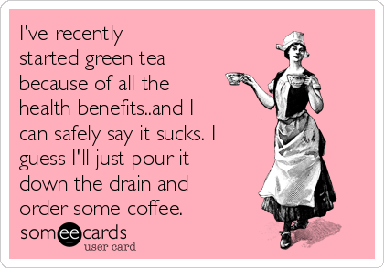 I've recently started green tea because of all the health benefits..and I can safely say it sucks. I guess I'll just pour it down the drain and order some coffee.