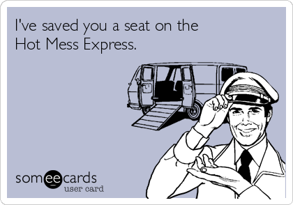 I've saved you a seat on the Hot Mess Express.