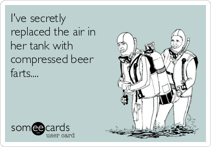 I've secretly replaced the air in her tank with compressed beer farts....