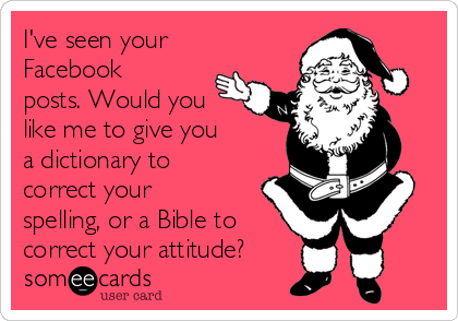 I've seen your Facebook posts. Would you like me to give you  a dictionary to correct your spelling, or a Bible to correct your attitude?