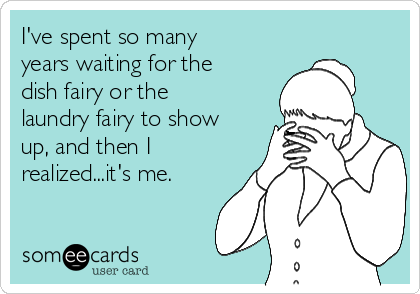 I've spent so many years waiting for the dish fairy or the laundry fairy to show up, and then I realized...it's me.