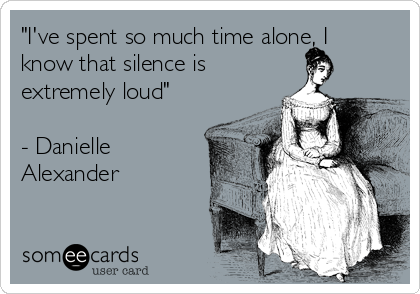 """I've spent so much time alone, I know that silence is extremely loud""  - Danielle Alexander"