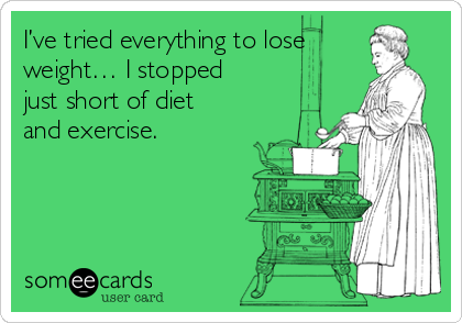 I've tried everything to lose weight… I stopped just short of diet and exercise.
