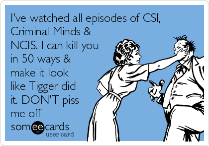 I've watched all episodes of CSI, Criminal Minds & NCIS. I can kill you in 50 ways & make it look like Tigger did it. DON'T piss me off