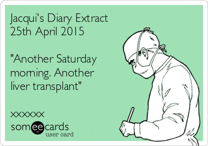 """Jacqui's Diary Extract 25th April 2015  """"Another Saturday morning. Another liver transplant""""  xxxxxx"""