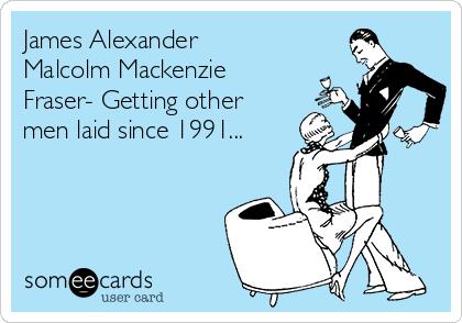 James Alexander Malcolm Mackenzie Fraser- Getting other men laid since 1991...