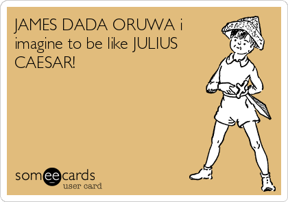 JAMES DADA ORUWA i imagine to be like JULIUS CAESAR!