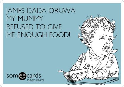 JAMES DADA ORUWA MY MUMMY REFUSED TO GIVE ME ENOUGH FOOD!