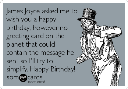 James Joyce asked me to wish you a happy birthday, however no greeting card on the planet that could contain the message he sent so I'll try to simplify..Happy Birthday!