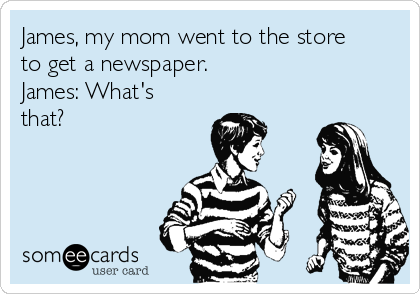 James, my mom went to the store to get a newspaper. James: What's that?