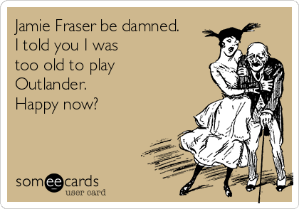 Jamie Fraser be damned. I told you I was  too old to play  Outlander.   Happy now?