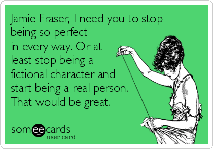 Jamie Fraser, I need you to stop being so perfect in every way. Or at least stop being a fictional character and start being a real person. That would be great.