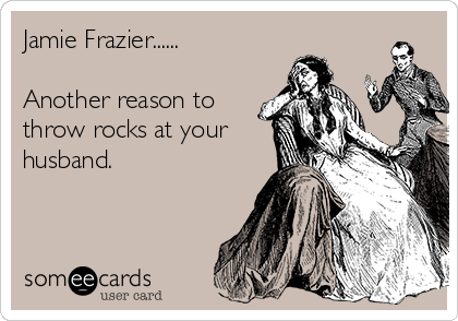 Jamie Frazier......  Another reason to throw rocks at your  husband.