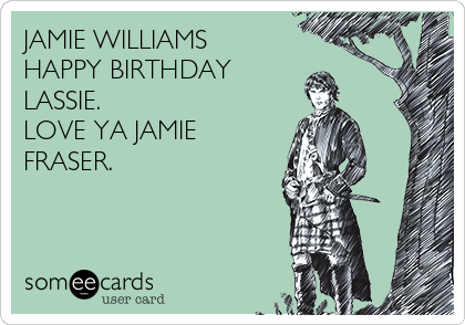 JAMIE WILLIAMS HAPPY BIRTHDAY  LASSIE. LOVE YA JAMIE FRASER.