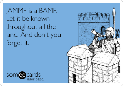 JAMMF is a BAMF. Let it be known throughout all the land. And don't you forget it.