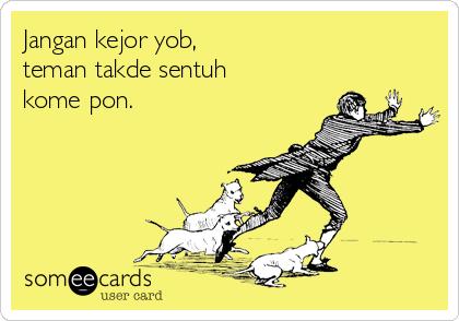 Jangan kejor yob, teman takde sentuh kome pon.