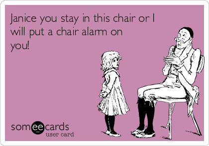 Janice you stay in this chair or I will put a chair alarm on you!