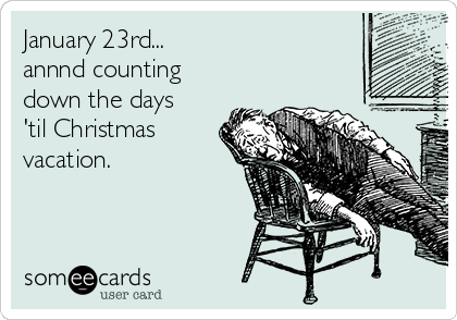 January 23rd... annnd counting down the days  'til Christmas  vacation.