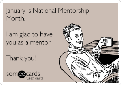 January is National Mentorship Month.  I am glad to have you as a mentor.  Thank you!