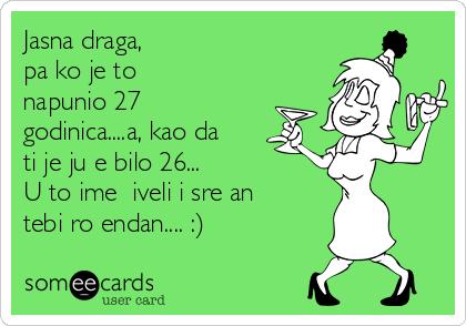Jasna draga,  pa ko je to napunio 27 godinica....a, kao da ti je juče bilo 26... U to ime živeli i srećan tebi rođendan.... :)