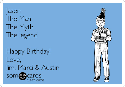 Jason The Man The Myth The legend   Happy Birthday! Love,  Jim, Marci & Austin