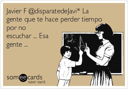 Javier F @disparatedeJavi* La gente que te hace perder tiempo por no escuchar ... Esa gente ...