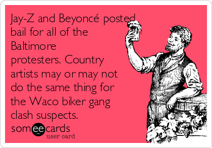 Jay-Z and Beyoncé posted bail for all of the  Baltimore protesters. Country artists may or may not do the same thing for the Waco biker gang clash suspects.