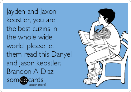 Jayden and Jaxon keostler, you are the best cuzins in the whole wide world, please let them read this Danyel and Jason keostler.  Brandon A Diaz