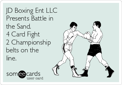 JD Boxing Ent LLC  Presents Battle in the Sand.  4 Card Fight  2 Championship  belts on the line.