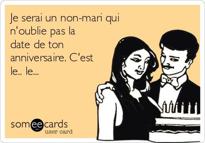 Je serai un non-mari qui n'oublie pas la date de ton anniversaire. C'est le.. le...