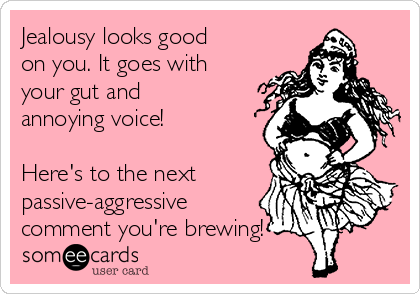 Jealousy looks good on you. It goes with your gut and annoying voice!   Here's to the next passive-aggressive comment you're brewing!