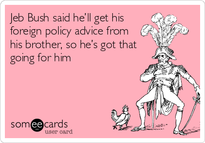 Jeb Bush said he'll get his foreign policy advice from his brother, so he's got that going for him