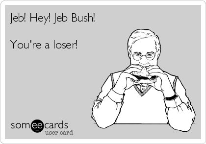 Jeb! Hey! Jeb Bush!  You're a loser!