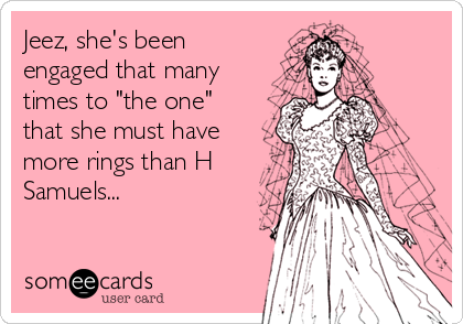 "Jeez, she's been engaged that many times to ""the one"" that she must have more rings than H Samuels..."