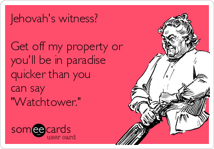"Jehovah's witness?  Get off my property or you'll be in paradise quicker than you can say ""Watchtower."""