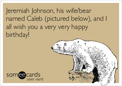 Jeremiah Johnson, his wife/bear named Caleb (pictured below), and I all wish you a very very happy birthday!