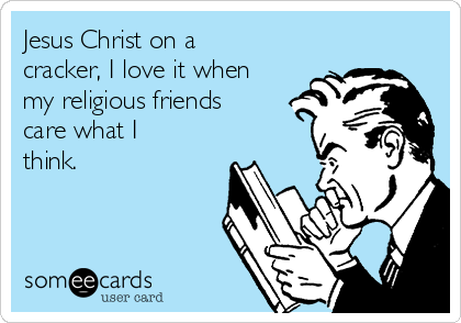 Jesus Christ on a cracker, I love it when my religious friends care what I think.