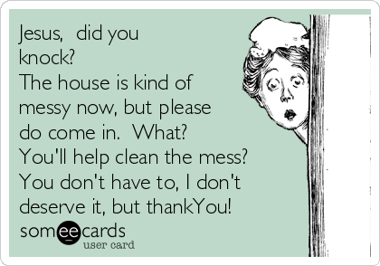 Jesus,  did you knock?  The house is kind of messy now, but please do come in.  What?   You'll help clean the mess?  You don't have to, I don't deserve it, but thankYou!