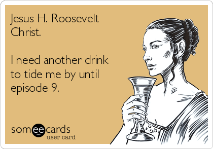 Jesus H. Roosevelt Christ.  I need another drink to tide me by until episode 9.